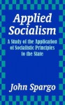 Applied Socialism: A Study of the Application of Socialistic Principles to the State - John Spargo