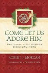 Come Let Us Adore Him: Stories Behind the Most Cherished Christmas Hymns - Robert J. Morgan