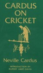 Cardus on Cricket: A selection from the cricket writings of Sir Neville Cardus - Neville Cardus, Rupert Hart-Davis