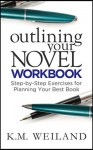 Outlining Your Novel Workbook: Step-by-Step Exercises for Planning Your Best Book - K.M. Weiland