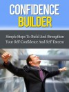 Confidence Builder - Simple Steps To Build And Strengthen Your Self-Confidence And Self-Esteem - David Adam