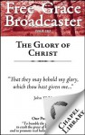 Free Grace Broadcaster - Issue 162 - The Glory of Christ - George Goodman, Lehman Strauss, Arthur W. Pink, Shelton Jr., L.R., John Arndt