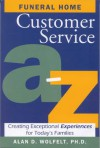 Funeral Home Customer Service A-Z: Creating Exceptional Experiences for Today's Families - Alan D. Wolfelt