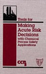 Tools for Making Acute Risk Decisions with Chemical Process Safety Applications - Center for Chemical Process Safety