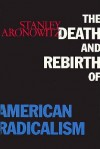 The Death and Rebirth of American Radicalism - Stanley Aronowitz