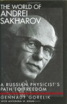 The World of Andrei Sakharov: A Russian Physicist's Path to Freedom - Gennady Gorelik, Antonina W. Bouis