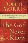 The God I Never Knew: How Real Friendship with the Holy Spirit Can Change Your Life - Robert Morris