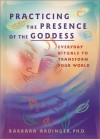 Practicing the Presence of the Goddess: Everyday Rituals to Transform Your World - Barbara Ardinger