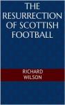 The Resurrection of Scottish Football - Richard Wilson