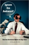 Ignore the Awkward.: How the Cholesterol Myths Are Kept Alive - Uffe Ravnskov