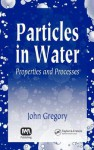 Particles in Water: Properties and Processes - John Gregory