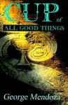 Cup of All Good Things - George Mendoza