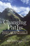 Changing Paths: Travels and Meditations in Alaska's Arctic Wilderness - Bill Sherwonit