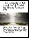 The Gospels in Art: The Life of Christ by Great Painters from Fra Angelico to Holman Hunt - W. Shaw Sparrow, Henry van Dyke, Léonce Bénédite, R.F. Horton