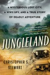 Jungleland: A Mysterious Lost City, a WWII Spy, and a True Story of Deadly Adventure - Christopher S. Stewart