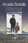 Arcadia Borealis: Childhood and Youth in Northern Ontario - George Case