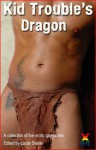 Kid Trouble's Dragon - an Xcite Books collection of five m/m short stories (Bad Boys) - Jason Haywood, Ed Nichols, Lynn Lake, P.A. Friday, Beverly Langland, Lucas Steele