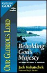 Our Glorious Lord: Beholding God's Majesty - Jack Kuhatscheck