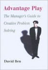 Advantage Play: The Manager's Guide to Creative Problem Solving - David Ben