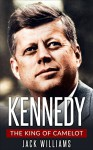 Kennedy: The King of Camelot | The Life and Legacy of John F. Kennedy - Jack Williams