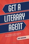 Get a Literary Agent: The Complete Guide to Securing Representation for Your Work - Chuck Sambuchino