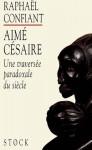 Aimé Césaire, une traversée paradoxale du siècle - Raphaël Confiant