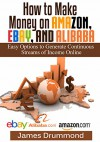 How to Make Money on Amazon, EBay and Alibaba: Easy Options to Generate Continuous Streams of Income Online (Beginners Guide To Selling Online, Making Money And Finding Products) - James Drummond