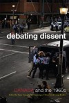 Debating Dissent: Canada And The Sixties - Dominique Clement, Lara A. Campbell, Gregory S. Kealey