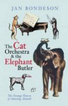 The Cat Orchestra & The Elephant Butler: The Strange History Of Amazing Animals - Jan Bondeson