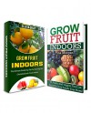 Grow Fruit Indoors Box Set: 33 Fruits and Veggies You Can Grow At Home and Great Tips On Growing Exotic Fruits Indoors (Grow Fruit Indoors Box Set, Grow Fruit Indoors, Gardening Tips) - Tina Morgan, Olivia Gray