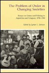 The Problem of Order in Changing Societies: Essays on Crime and Policing in Argentina and Uruguay - Lyman L. Johnson