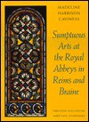 Sumptuous Arts at the Royal Abbeys in Reims and Braine: Ornatus Elegantiae, Varietate Stupendes - Madeline Harrison Caviness