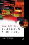 Watching Television Audiences: Cultural Theories and Methods - John Tulloch