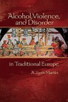 Alcohol, Violence, And Disorder In Traditional Europe (Early Modern Studies (Truman State Univ Pr)) - A. Lynn Martin