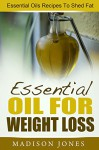 Essential Oils For Weight Loss: Essential Oils Recipes To Shed Fat - Madison Jones
