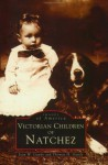 Victorian Children In Natchez, Ms (Images Of America (Arcadia Publishing)) - Joan W. Gandy