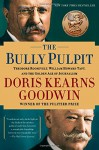 The Bully Pulpit: Theodore Roosevelt, William Howard Taft, and the Golden Age of Journalism - Doris Kearns Goodwin