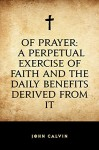 Of Prayer: A Perpetual Exercise of Faith and the Daily Benefits Derived from It - John Calvin