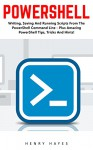 PowerShell: Writing, Saving And Running Scripts From The PowerShell Command Line - Plus Amazing PowerShell Tips, Tricks And Hints! (Python Programming, Computer Hacking, Programming) - Henry Hayes