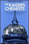 The Kaiser's Chemists: Science and Modernization in Imperial Germany - Jeffrey Allan Johnson