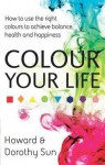 Colour Your Life: How to Use the Right Colours to Achieve Balance, Health and Happiness. Howard and Dorothy Sun - Howard Sun