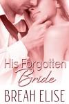 His Forgotten Bride - Breah Elise