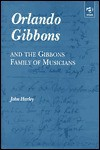 Orlando Gibbons and the Gibbons Family of Musicians - John Harley