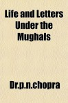 Life and Letters Under the Mughals - P.N. Chopra