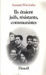 Ils etaient juifs, resistants, communistes - Annette Wieviorka