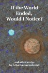 If the World Ended, Would I Notice?: And Other Stories - Erika Hammerschmidt, John Ricker