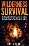 Wilderness Survival: The Ultimate Guide To Wilderness Survival - Includes Survival Strategies For Food, Water, Shelter And Fire (Wilderness Survival Handbook, Wilderness Guide) - David Burke
