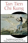 Tan Tien Chi Kung: Foundational Exercises for Empty Force and Perineum Power - Mantak Chia
