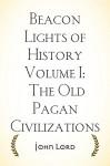Beacon Lights of History Volume I: The Old Pagan Civilizations - John Lord