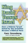 King David Versus Israel: How a Hebrew Tyrant Hated by the Israelites Became a Biblical Hero - Gary Greenberg